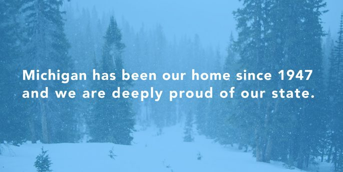 "A snowy forest with the text, ""Michigan has been our home since 1947 and we are deeply proud of our state."""