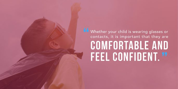Whether your child is wearing glasses or contacts, it is important that they are Comfortable and Feel Confident.